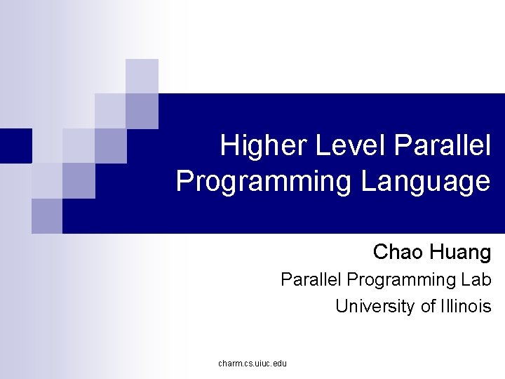 Higher Level Parallel Programming Language Chao Huang Parallel Programming Lab University of Illinois charm.