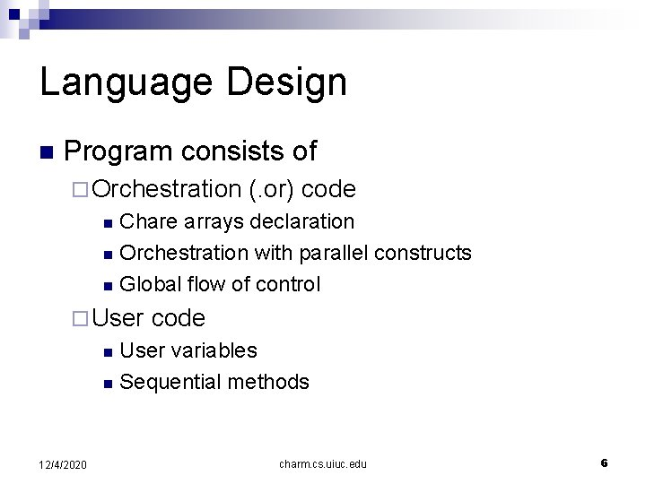 Language Design n Program consists of ¨ Orchestration (. or) code Chare arrays declaration
