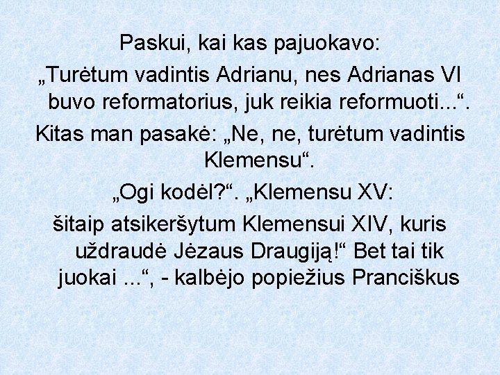"""Paskui, kai kas pajuokavo: """"Turėtum vadintis Adrianu, nes Adrianas VI buvo reformatorius, juk reikia"""