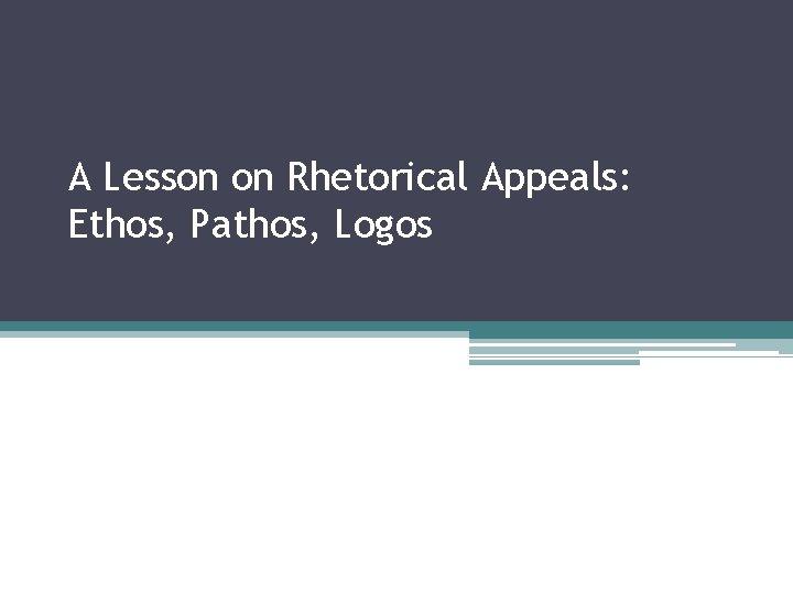 A Lesson On Rhetorical Appeals Ethos Pathos Logos