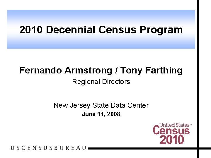 2010 Decennial Census Program Fernando Armstrong / Tony Farthing Regional Directors New Jersey State