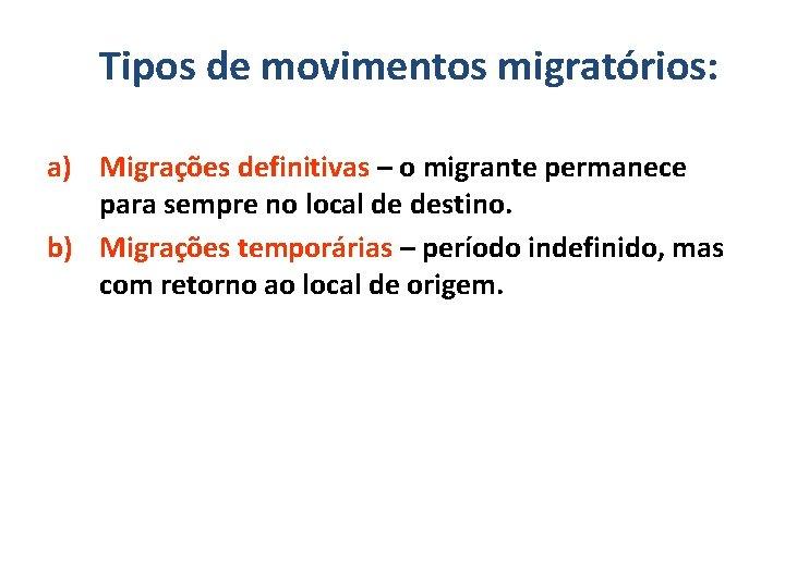 Tipos de movimentos migratórios: a) Migrações definitivas – o migrante permanece para sempre no