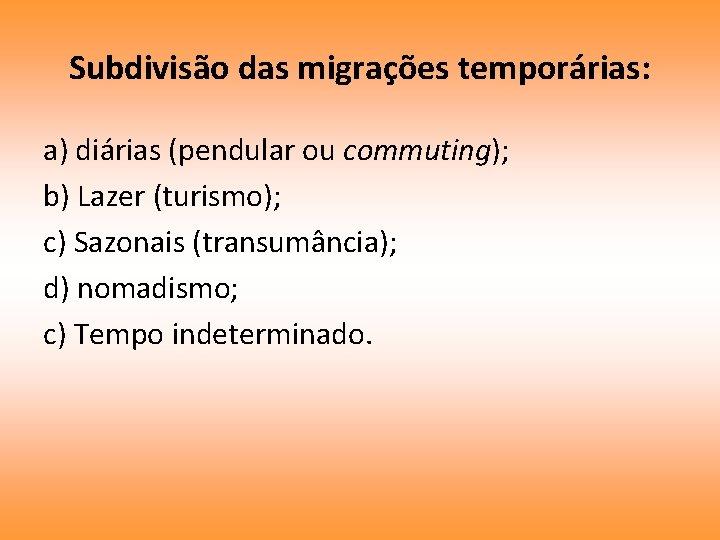 Subdivisão das migrações temporárias: a) diárias (pendular ou commuting); b) Lazer (turismo); c) Sazonais