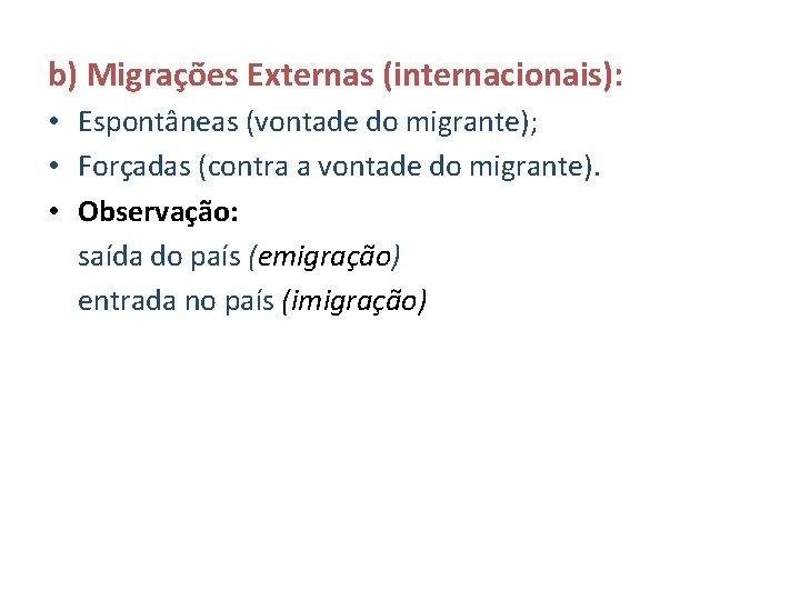 b) Migrações Externas (internacionais): • Espontâneas (vontade do migrante); • Forçadas (contra a vontade