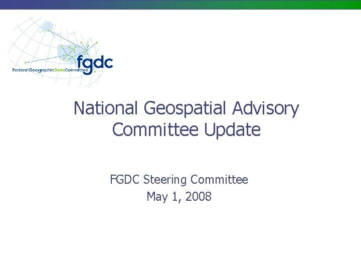 National Geospatial Advisory Committee Update FGDC Steering Committee May 1, 2008