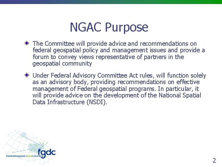 NGAC Purpose The Committee will provide advice and recommendations on federal geospatial policy and