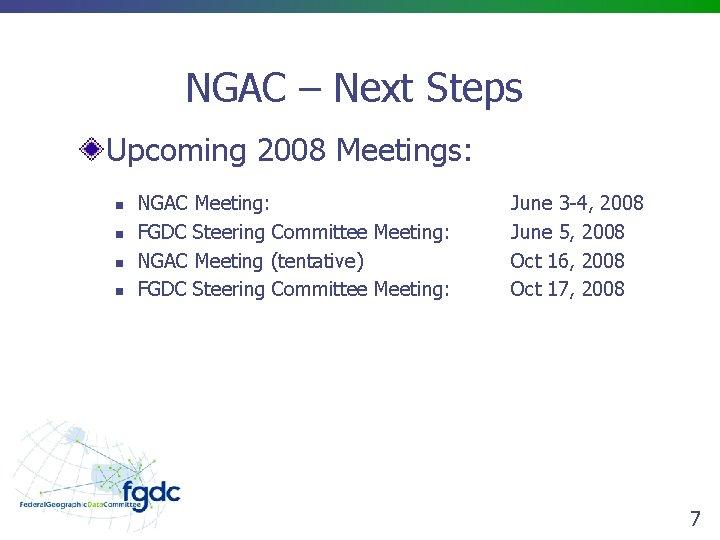 NGAC – Next Steps Upcoming 2008 Meetings: n n NGAC Meeting: FGDC Steering Committee