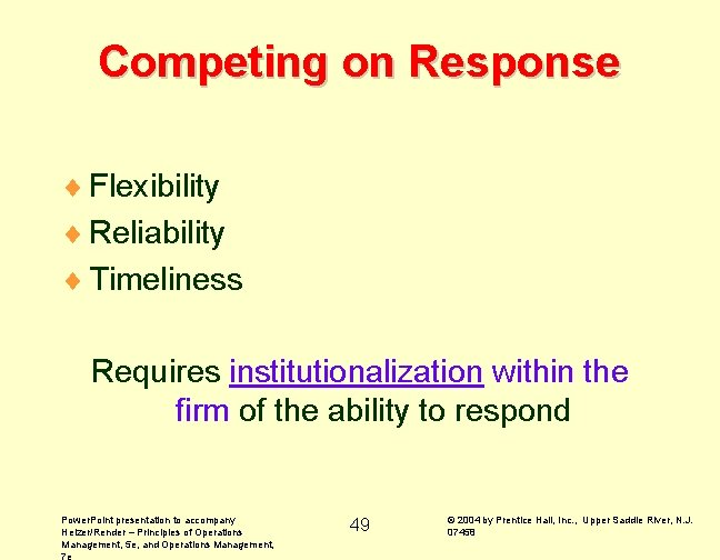 Competing on Response ¨ Flexibility ¨ Reliability ¨ Timeliness Requires institutionalization within the firm