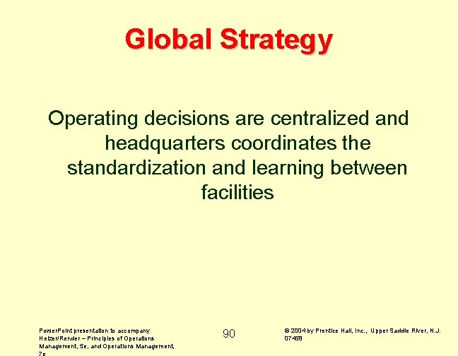 Global Strategy Operating decisions are centralized and headquarters coordinates the standardization and learning between