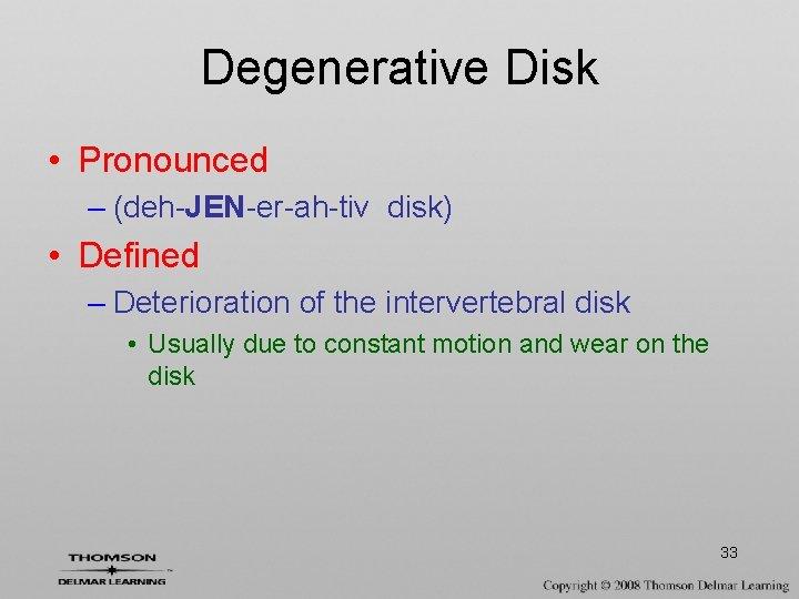 Degenerative Disk • Pronounced – (deh-JEN-er-ah-tiv disk) • Defined – Deterioration of the intervertebral
