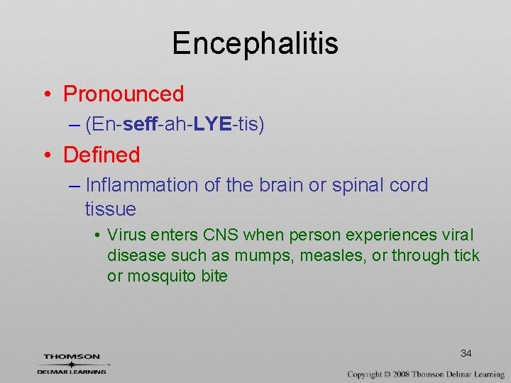 Encephalitis • Pronounced – (En-seff-ah-LYE-tis) • Defined – Inflammation of the brain or spinal