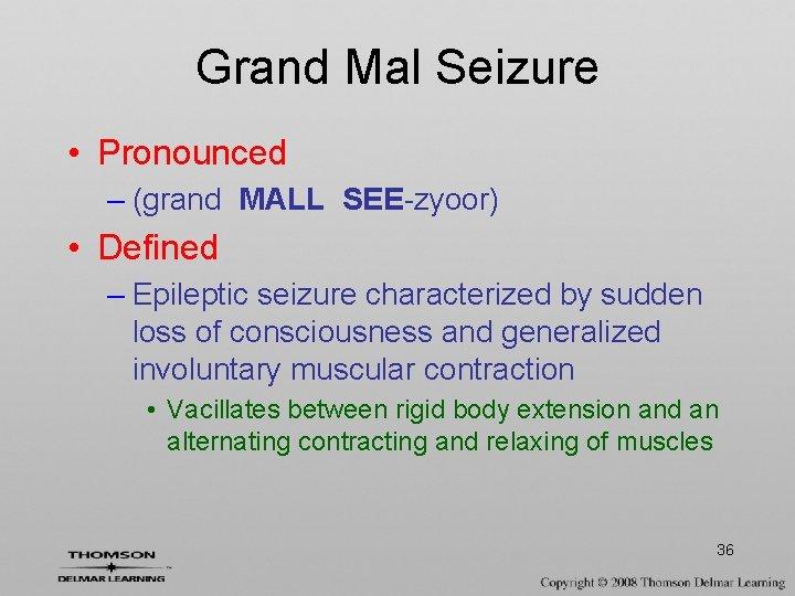 Grand Mal Seizure • Pronounced – (grand MALL SEE-zyoor) • Defined – Epileptic seizure