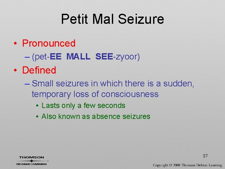 Petit Mal Seizure • Pronounced – (pet-EE MALL SEE-zyoor) • Defined – Small seizures