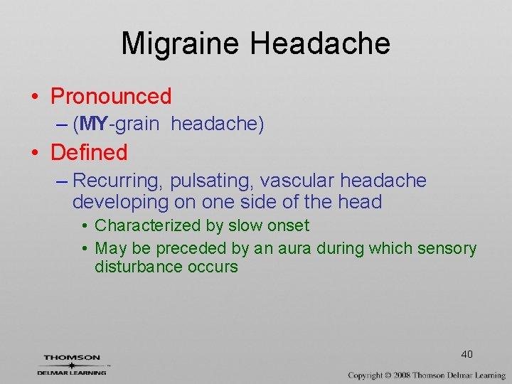 Migraine Headache • Pronounced – (MY-grain headache) • Defined – Recurring, pulsating, vascular headache