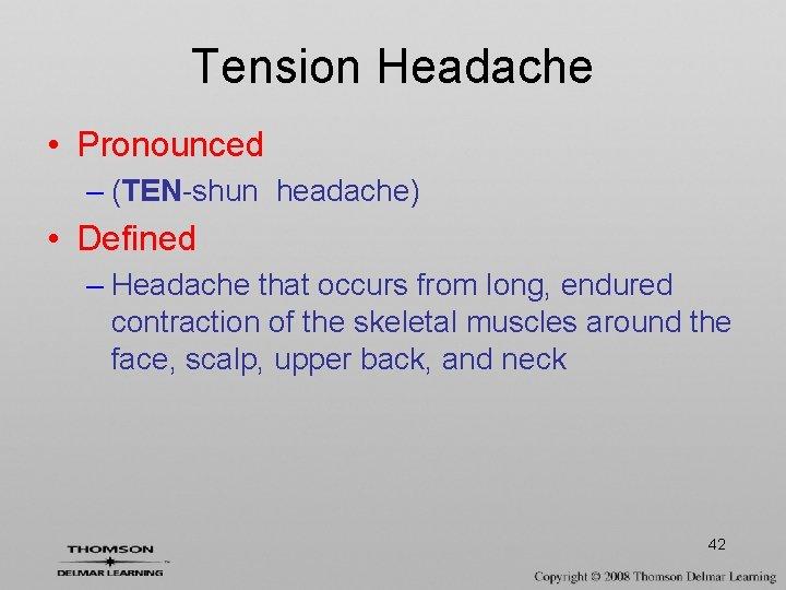 Tension Headache • Pronounced – (TEN-shun headache) • Defined – Headache that occurs from
