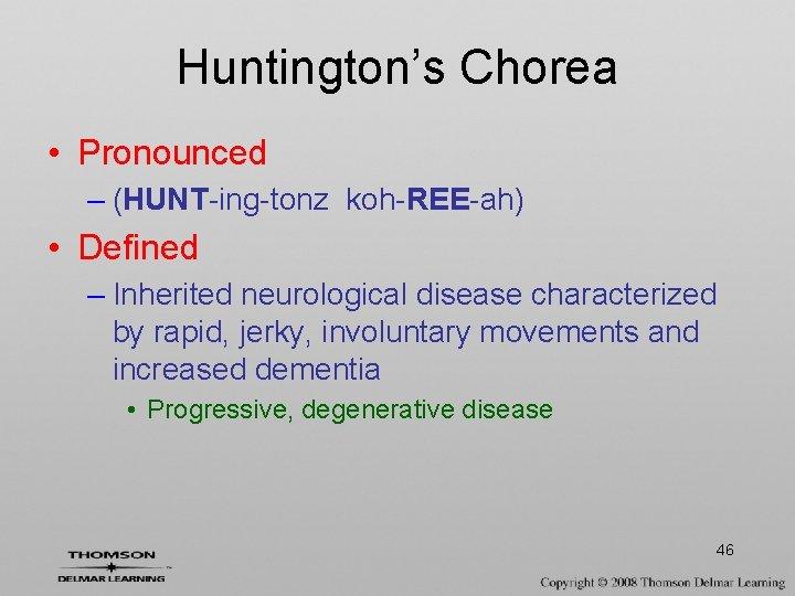 Huntington's Chorea • Pronounced – (HUNT-ing-tonz koh-REE-ah) • Defined – Inherited neurological disease characterized