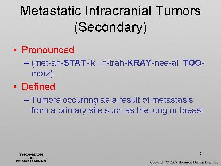 Metastatic Intracranial Tumors (Secondary) • Pronounced – (met-ah-STAT-ik in-trah-KRAY-nee-al TOOmorz) • Defined – Tumors