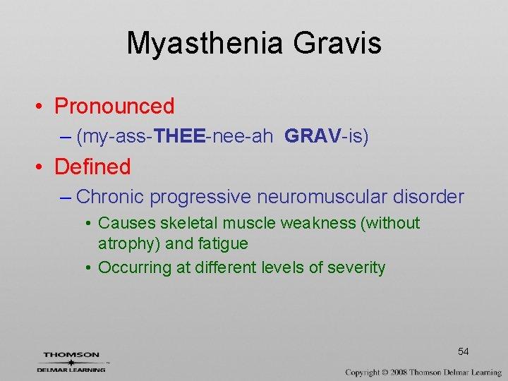 Myasthenia Gravis • Pronounced – (my-ass-THEE-nee-ah GRAV-is) • Defined – Chronic progressive neuromuscular disorder