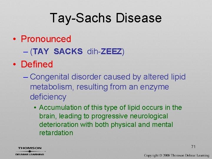 Tay-Sachs Disease • Pronounced – (TAY SACKS dih-ZEEZ) • Defined – Congenital disorder caused