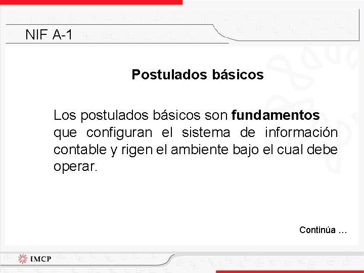 NIF A-1 Postulados básicos Los postulados básicos son fundamentos que configuran el sistema de
