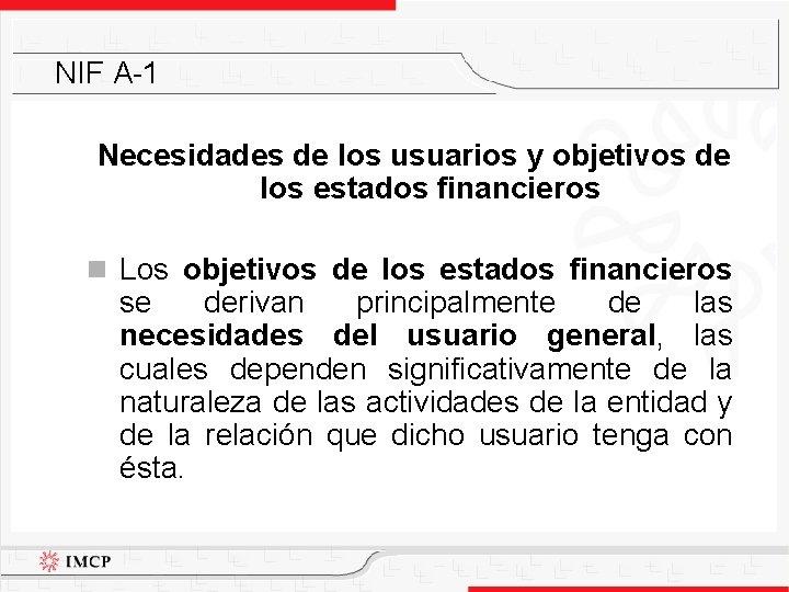 NIF A-1 Necesidades de los usuarios y objetivos de los estados financieros n Los