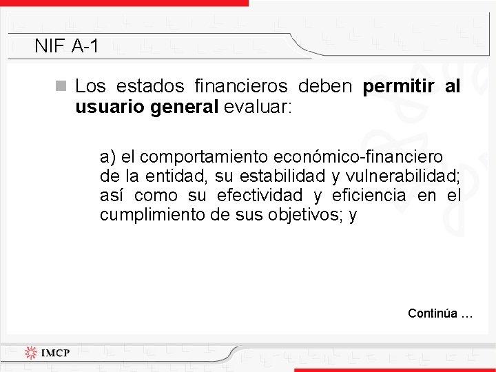 NIF A-1 n Los estados financieros deben permitir al usuario general evaluar: a) el