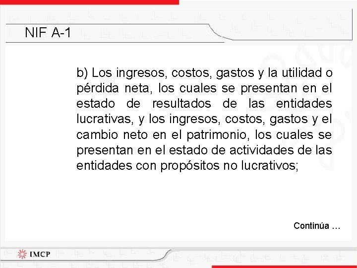 NIF A-1 b) Los ingresos, costos, gastos y la utilidad o pérdida neta, los