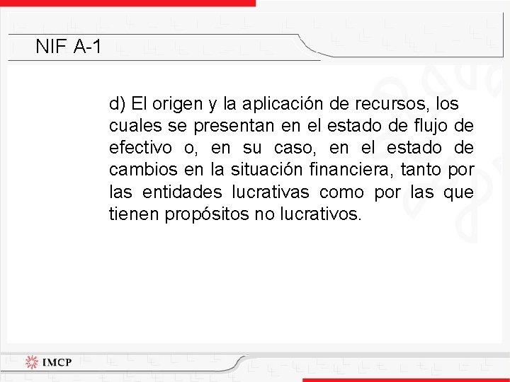 NIF A-1 d) El origen y la aplicación de recursos, los cuales se presentan