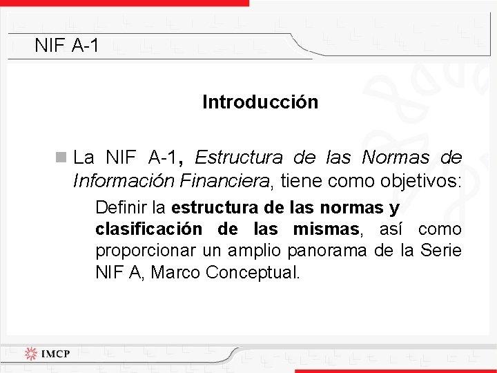 NIF A-1 Introducción n La NIF A-1, Estructura de las Normas de Información Financiera,