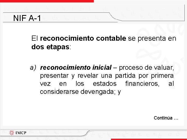 NIF A-1 El reconocimiento contable se presenta en dos etapas: a) reconocimiento inicial –