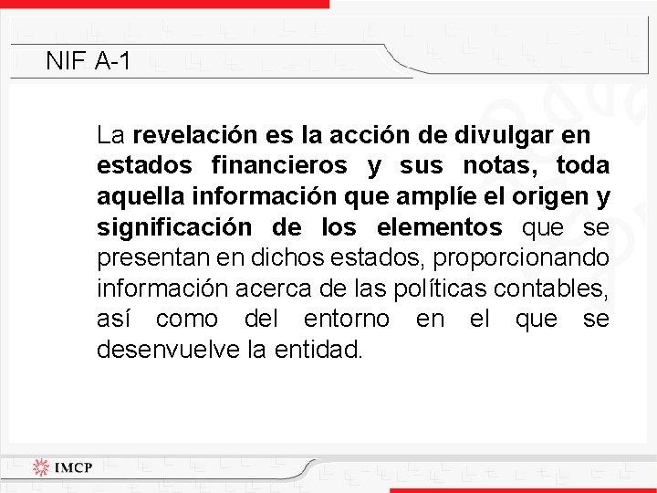 NIF A-1 La revelación es la acción de divulgar en estados financieros y sus