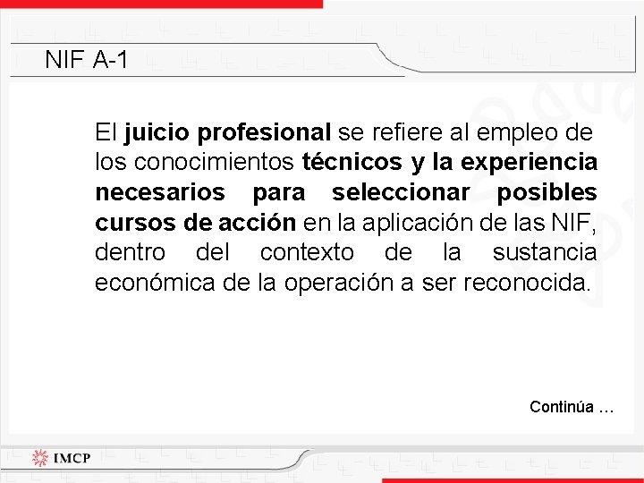 NIF A-1 El juicio profesional se refiere al empleo de los conocimientos técnicos y