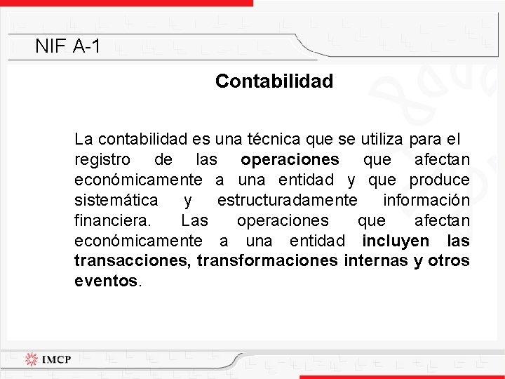 NIF A-1 Contabilidad La contabilidad es una técnica que se utiliza para el registro
