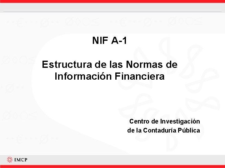 NIF A-1 Estructura de las Normas de Información Financiera Centro de Investigación de la