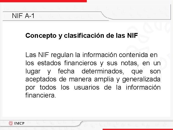 NIF A-1 Concepto y clasificación de las NIF Las NIF regulan la información contenida