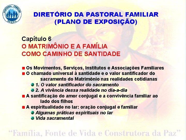 DIRETÓRIO DA PASTORAL FAMILIAR (PLANO DE EXPOSIÇÃO) Capítulo 6 O MATRIMÔNIO E A FAMÍLIA