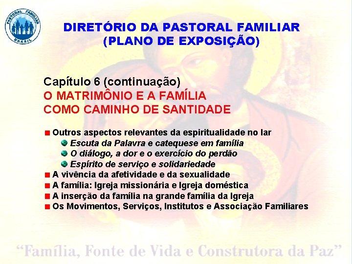 DIRETÓRIO DA PASTORAL FAMILIAR (PLANO DE EXPOSIÇÃO) Capítulo 6 (continuação) O MATRIMÔNIO E A