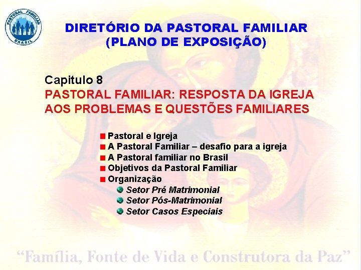 DIRETÓRIO DA PASTORAL FAMILIAR (PLANO DE EXPOSIÇÃO) Capitulo 8 PASTORAL FAMILIAR: RESPOSTA DA IGREJA