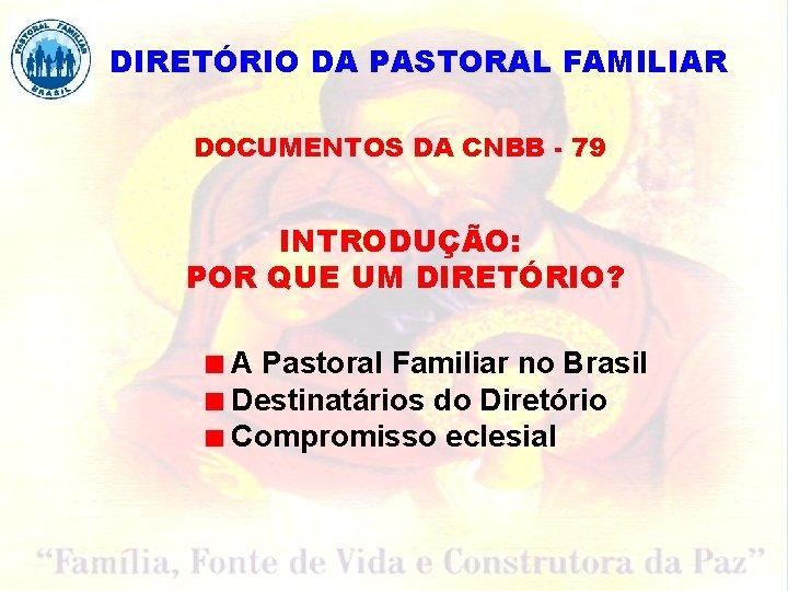DIRETÓRIO DA PASTORAL FAMILIAR DOCUMENTOS DA CNBB - 79 INTRODUÇÃO: POR QUE UM DIRETÓRIO?