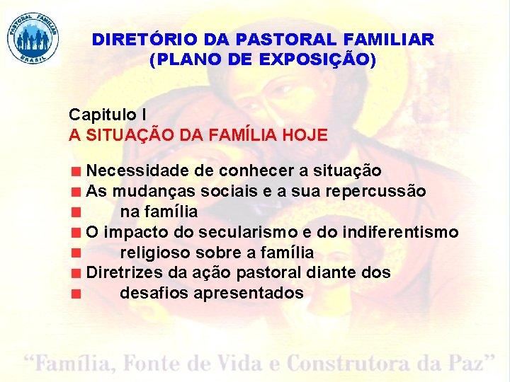 DIRETÓRIO DA PASTORAL FAMILIAR (PLANO DE EXPOSIÇÃO) Capitulo I A SITUAÇÃO DA FAMÍLIA HOJE