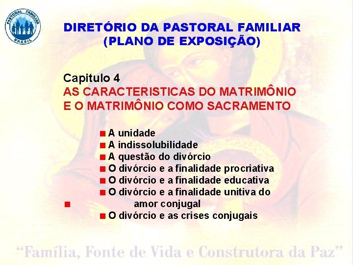 DIRETÓRIO DA PASTORAL FAMILIAR (PLANO DE EXPOSIÇÃO) Capitulo 4 AS CARACTERISTICAS DO MATRIMÔNIO E