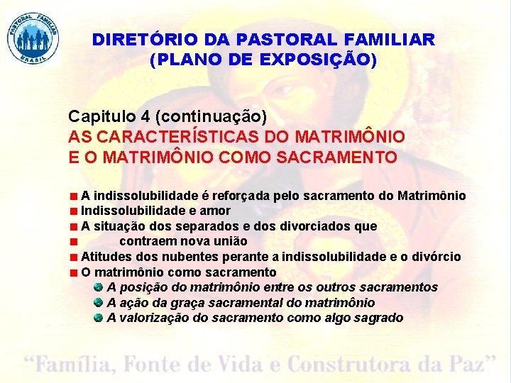 DIRETÓRIO DA PASTORAL FAMILIAR (PLANO DE EXPOSIÇÃO) Capitulo 4 (continuação) AS CARACTERÍSTICAS DO MATRIMÔNIO