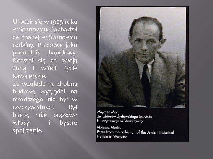 Urodził się w 1905 roku w Sosnowcu. Pochodził ze znanej w Sosnowcu rodziny. Pracował