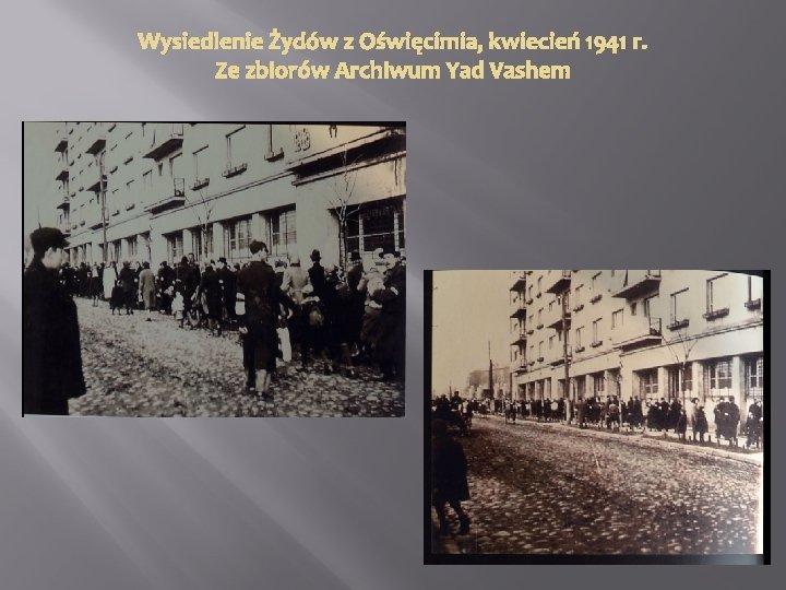 Wysiedlenie Żydów z Oświęcimia, kwiecień 1941 r. Ze zbiorów Archiwum Yad Vashem