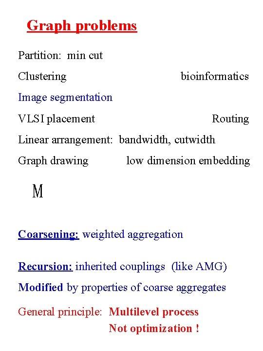 Graph problems Partition: min cut Clustering bioinformatics Image segmentation VLSI placement Routing Linear arrangement: