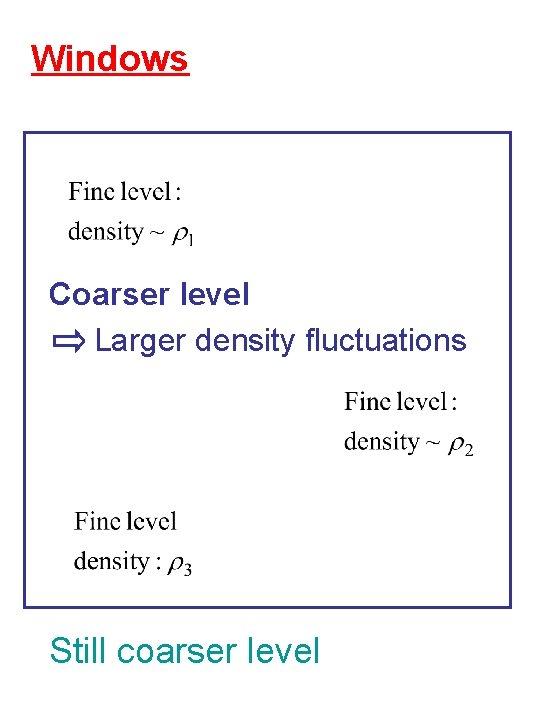 Windows Coarser level Larger density fluctuations Still coarser level