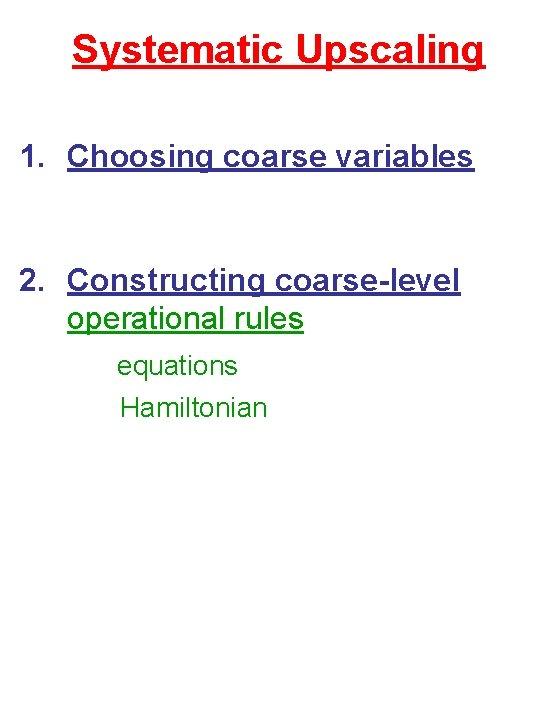 Systematic Upscaling 1. Choosing coarse variables 2. Constructing coarse-level operational rules equations Hamiltonian