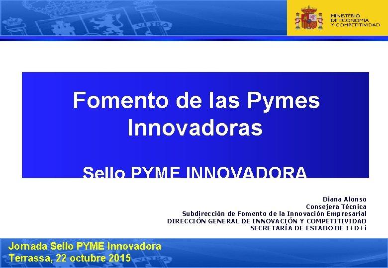 Fomento de las Pymes Innovadoras Sello PYME INNOVADORA Diana Alonso Consejera Técnica Subdirección de