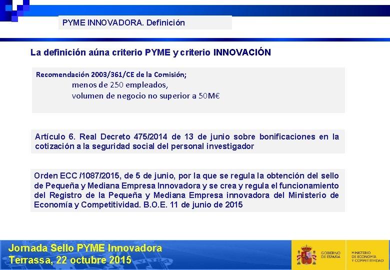 PYME INNOVADORA. Definición La definición aúna criterio PYME y criterio INNOVACIÓN Recomendación 2003/361/CE de