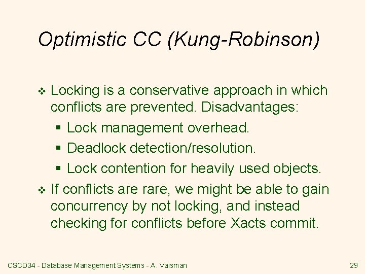 Optimistic CC (Kung-Robinson) Locking is a conservative approach in which conflicts are prevented. Disadvantages:
